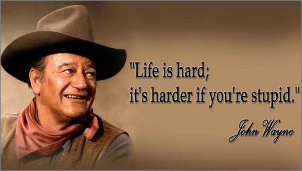 John Wayne--life is hard